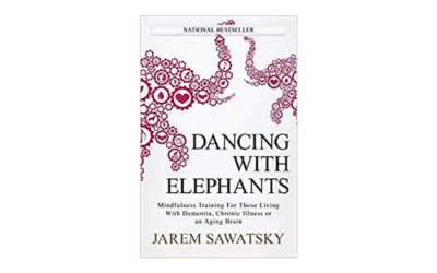 Dancing with Elephants – Mindfulness Training for Those Living with Dementia, Chronic Illness or an Ageing Brain by Jarem Sawatsky